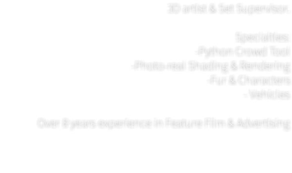 3D artist & Set Supervisor. Specialties: -Python Crowd Tool -Photo-real Shading & Rendering -Fur & Characters - Vehicles Over 8 years experience in Feature Film & Advertising